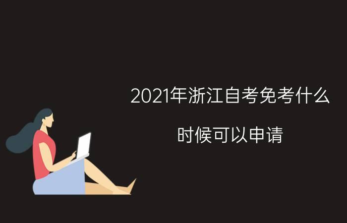 2021年浙江自考免考什么时候可以申请?
