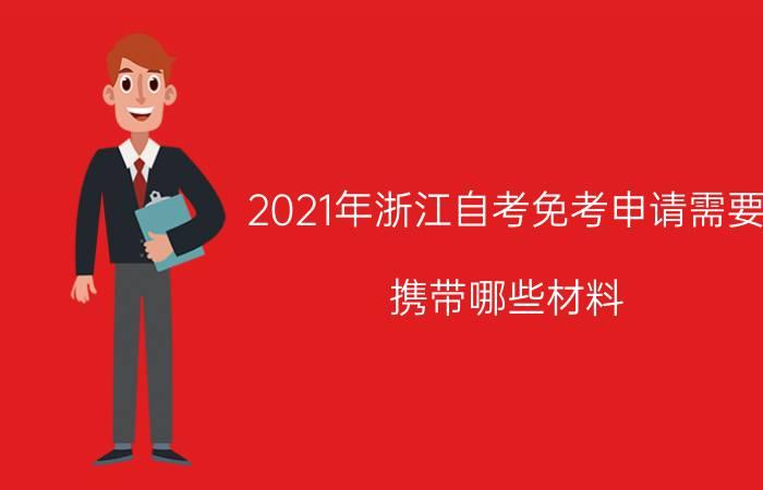 2021年浙江自考免考申请需要携带哪些材料?