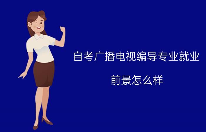 自考广播电视编导专业就业前景怎么样?